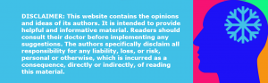 DISCLAIMER: This website contains the opinions and ideas of its authors. It is intended to provide helpful and informative material. Readers should consult their doctor before implementing any suggestions. The authors specifically disclaim all responsibility for any liability, loss, or risk, personal or otherwise, which is incurred as a consequence, directly or indirectly, of reading this material.